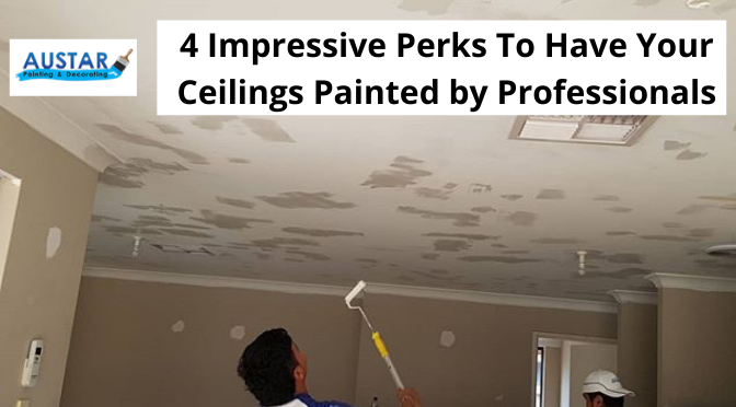 4 Impressive Perks To Have Your Ceilings Painted by Professionals