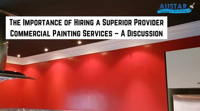 The Importance of Hiring a Superior Provider Commercial Painting Services – A Discussion